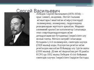 Сергей Васильевич Лебедев Лебедев Сергей Васильевич (1874-1934) — орыс химиг