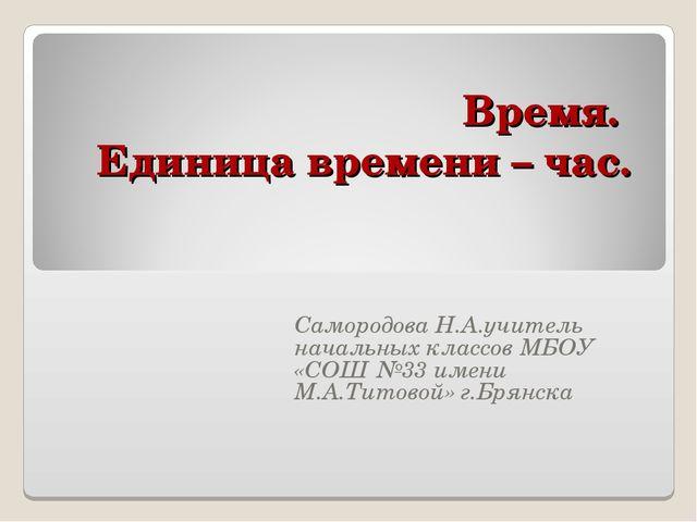Время. Единица времени – час. Самородова Н.А.учитель начальных классов МБОУ «...