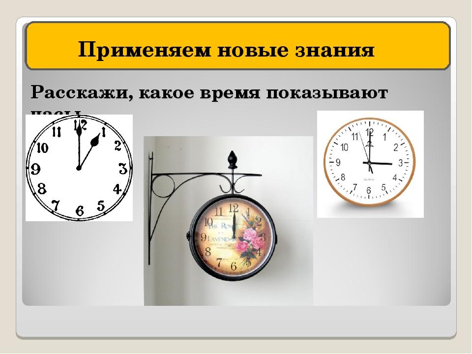 Расскажи, какое время показывают часы Применяем новые знания