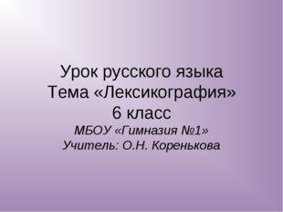 Урок русского языка Тема «Лексикография» 6 класс МБОУ «Гимназия №1» Учитель: