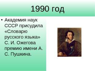1990 год Академия наук СССР присудила «Словарю русского языка» С. И. Ожегова