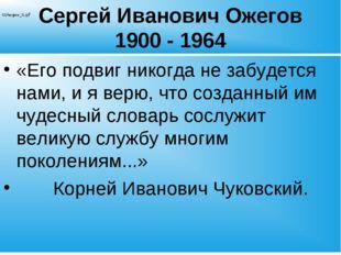 Сергей Иванович Ожегов 1900 - 1964 «Его подвиг никогда не забудется нами, и я