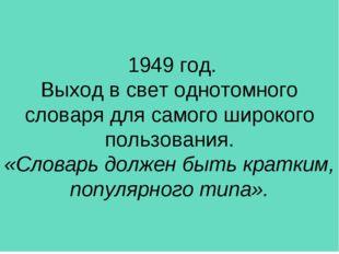 1949 год. Выход в свет однотомного словаря для самого широкого пользования.