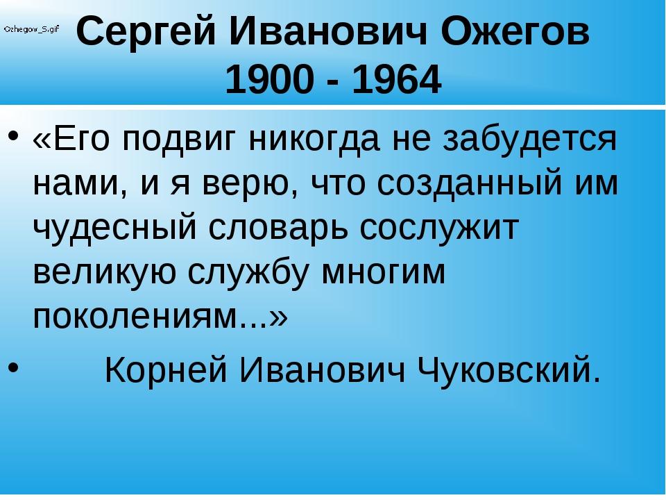 Сергей Иванович Ожегов 1900 - 1964 «Его подвиг никогда не забудется нами, и я...