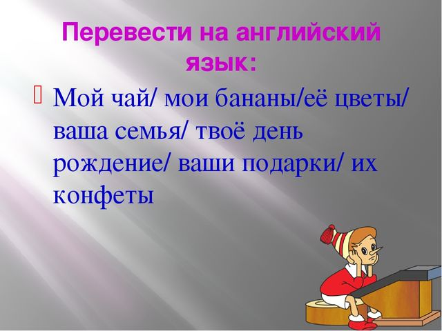 Перевести на английский язык: Мой чай/ мои бананы/её цветы/ ваша семья/ твоё...