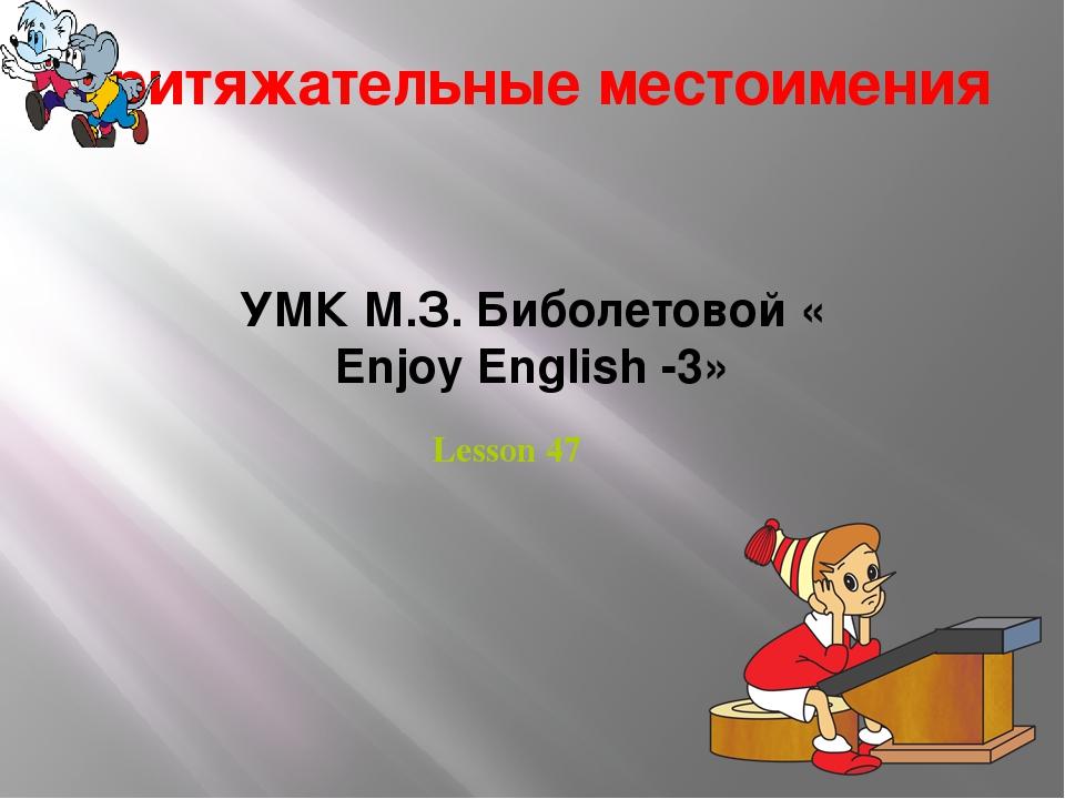 Притяжательные местоимения УМК М.З. Биболетовой « Enjoy English -3» Lesson 47