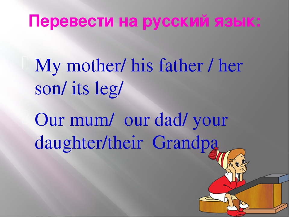 Перевести на русский язык: My mother/ his father / her son/ its leg/ Our mum/...