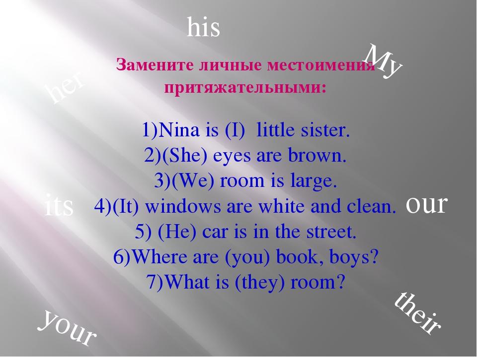 Замените личные местоимения притяжательными: 1)Nina is (I) little sister. 2)(...
