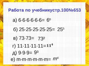 Работа по учебникустр.100№653 а) 6·6·6·6·6·6= б) 25·25·25·25·25= в) 73·73= г)