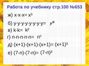 Работа по учебнику стр.100 №653 ж) x·x·x= б) y·y·y·y·y·y·y·y= в) k·k= г) n·n·