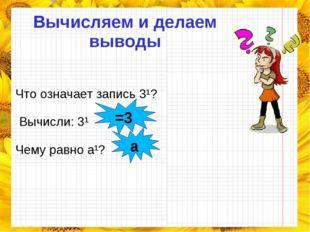 Вычисляем и делаем выводы Что означает запись 3¹? Вычисли: 3¹ Чему равно a¹?