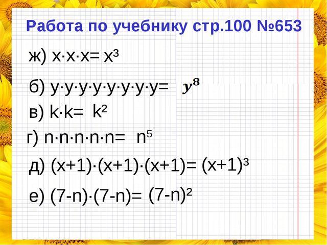 Работа по учебнику стр.100 №653 ж) x·x·x= б) y·y·y·y·y·y·y·y= в) k·k= г) n·n·...