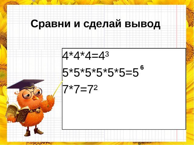Сравни и сделай вывод 4*4*4=4³ 5*5*5*5*5*5=5 7*7=7² 6