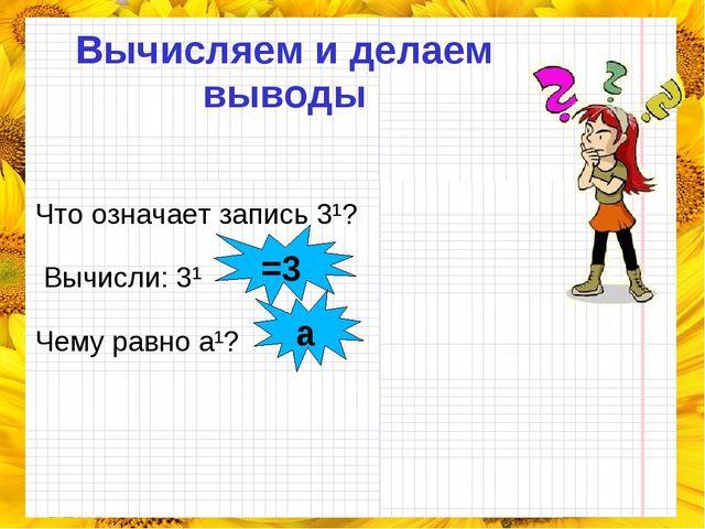 Вычисляем и делаем выводы Что означает запись 3¹? Вычисли: 3¹ Чему равно a¹?...