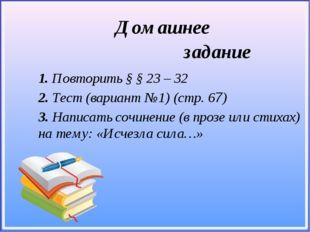 1. Повторить § § 23 – 32 2. Тест (вариант №1) (cтр. 67) 3. Написать сочинени