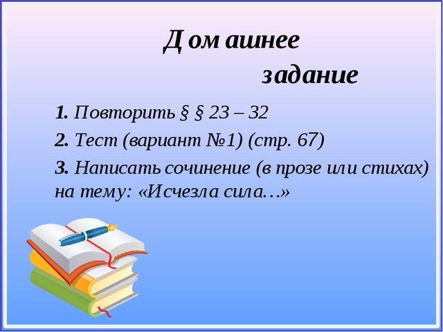1. Повторить § § 23 – 32 2. Тест (вариант №1) (cтр. 67) 3. Написать сочинени...