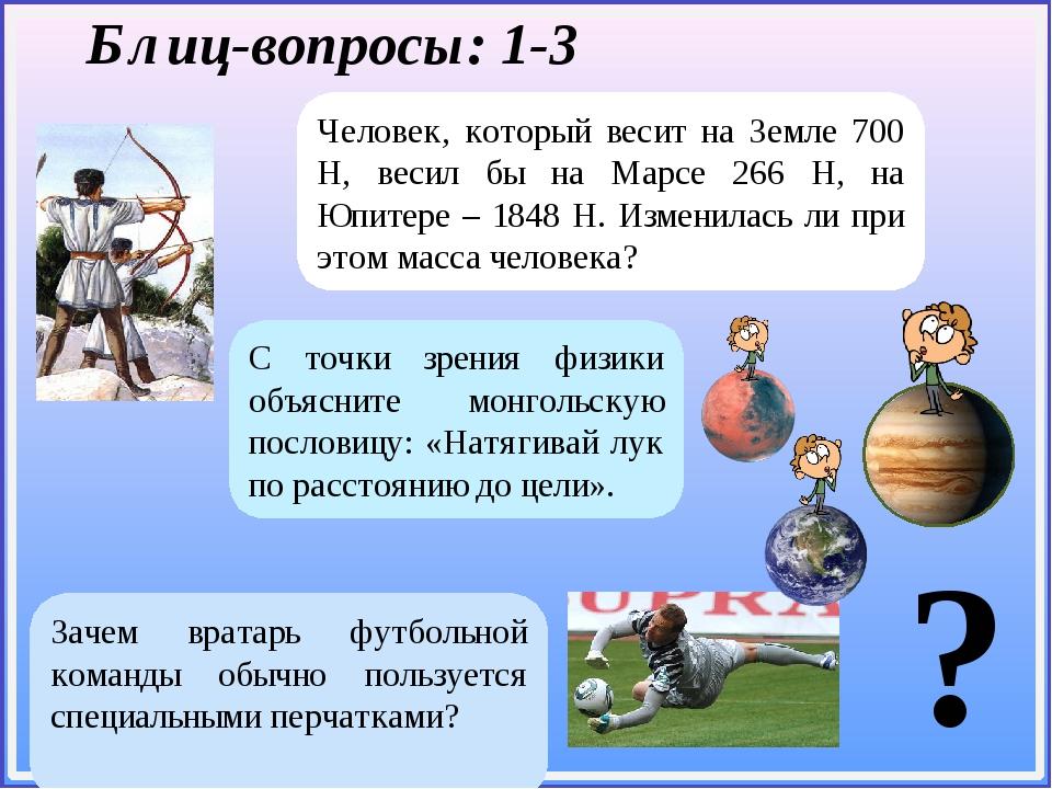 Блиц-вопросы: 1-3 Человек, который весит на Земле 700 Н, весил бы на Марсе 2...