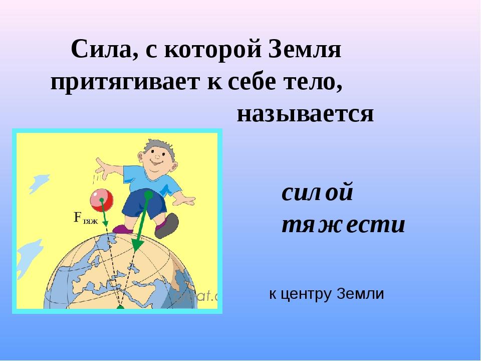 Сила, с которой Земля притягивает к себе тело, называется силой тяжести к це...
