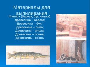 Материалы для выпиливания Фанера (береза, бук, ольха) Древесина – береза; Дре
