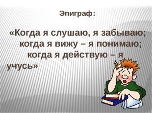 Эпиграф: «Когда я слушаю, я забываю; когда я вижу – я понимаю; когда я действ