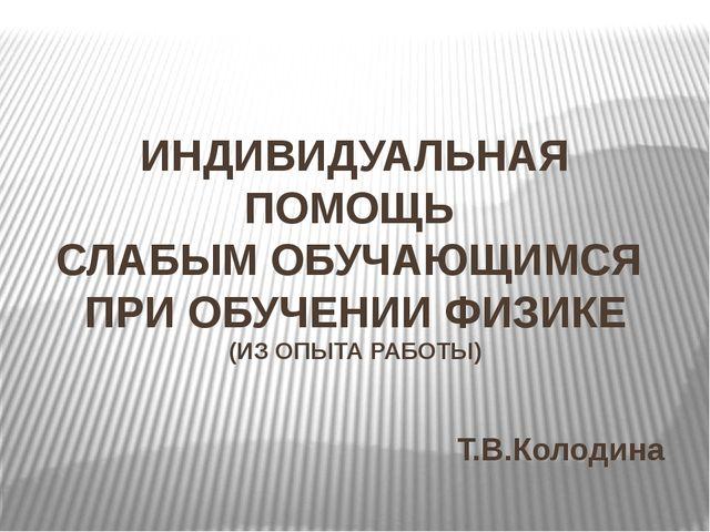 ИНДИВИДУАЛЬНАЯ ПОМОЩЬ СЛАБЫМ ОБУЧАЮЩИМСЯ ПРИ ОБУЧЕНИИ ФИЗИКЕ (ИЗ ОПЫТА РАБОТЫ...