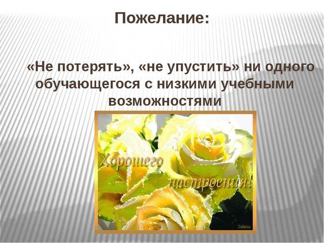 Пожелание: «Не потерять», «не упустить» ни одного обучающегося с низкими учеб...