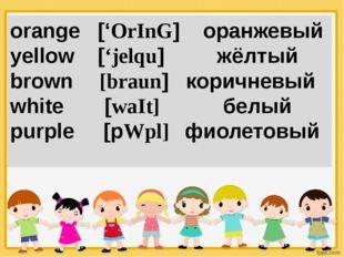 orange ['OrInG] оранжевый yellow ['jelqu] жёлтый brown [braun] коричневый whi
