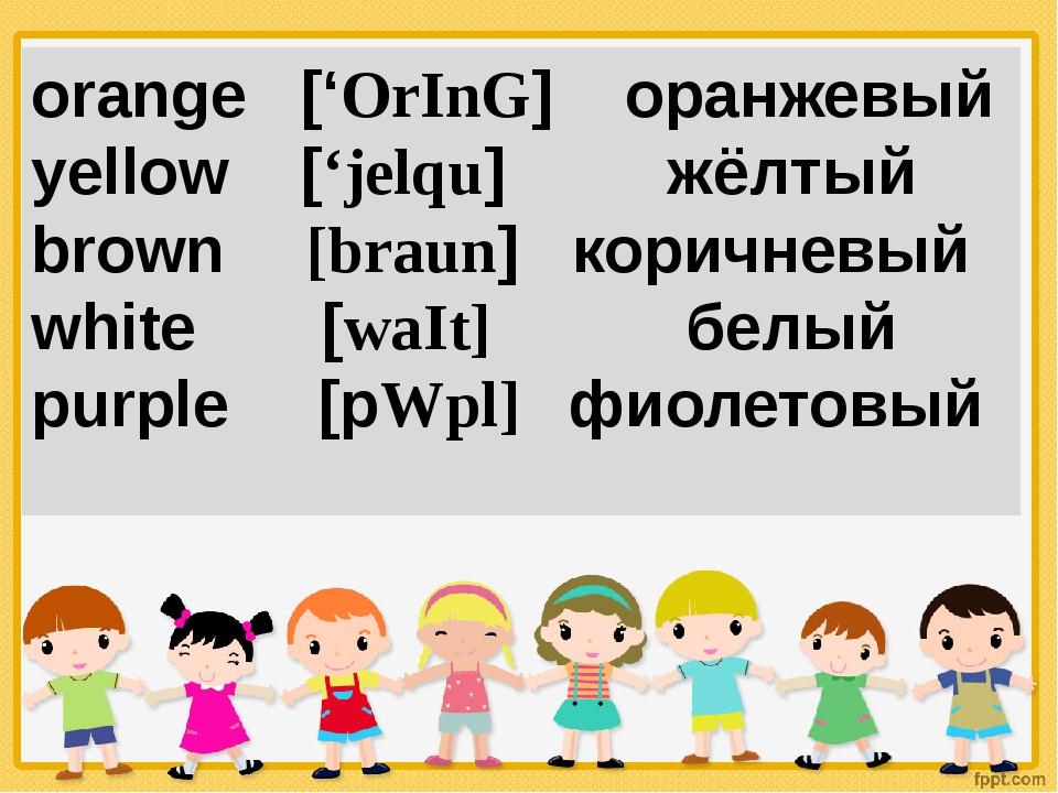 orange ['OrInG] оранжевый yellow ['jelqu] жёлтый brown [braun] коричневый whi...