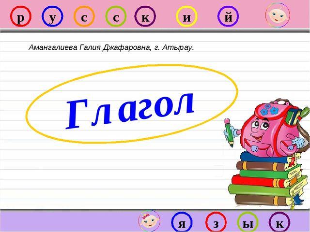 р у с с к и й я з ы к Глагол Амангалиева Галия Джафаровна, г. Атырау.