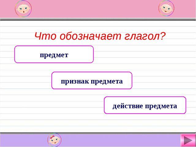 Что обозначает глагол? предмет признак предмета действие предмета