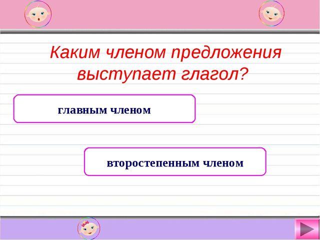 Каким членом предложения выступает глагол? главным членом второстепенным чле...