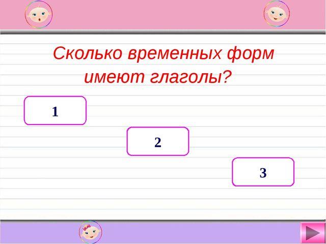 Сколько временных форм имеют глаголы? 1 2 3