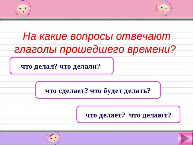 На какие вопросы отвечают глаголы прошедшего времени? что делал? что делали?...