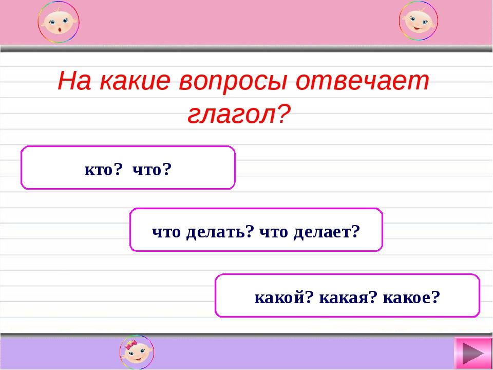 На какие вопросы отвечает глагол? кто? что? что делать? что делает? какой? к...