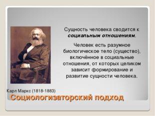 Социологизаторский подход Карл Маркс (1818-1883) Сущность человека сводится к