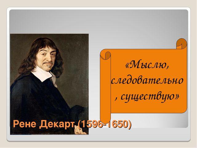 Рене Декарт (1596-1650) «Мыслю, следовательно, существую»