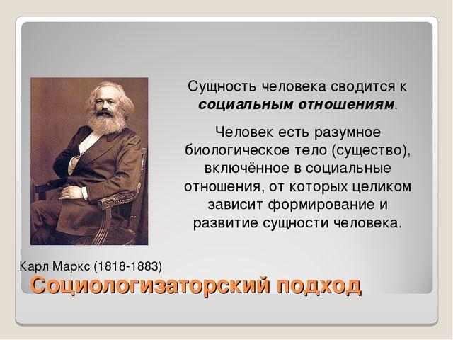 Социологизаторский подход Карл Маркс (1818-1883) Сущность человека сводится к...