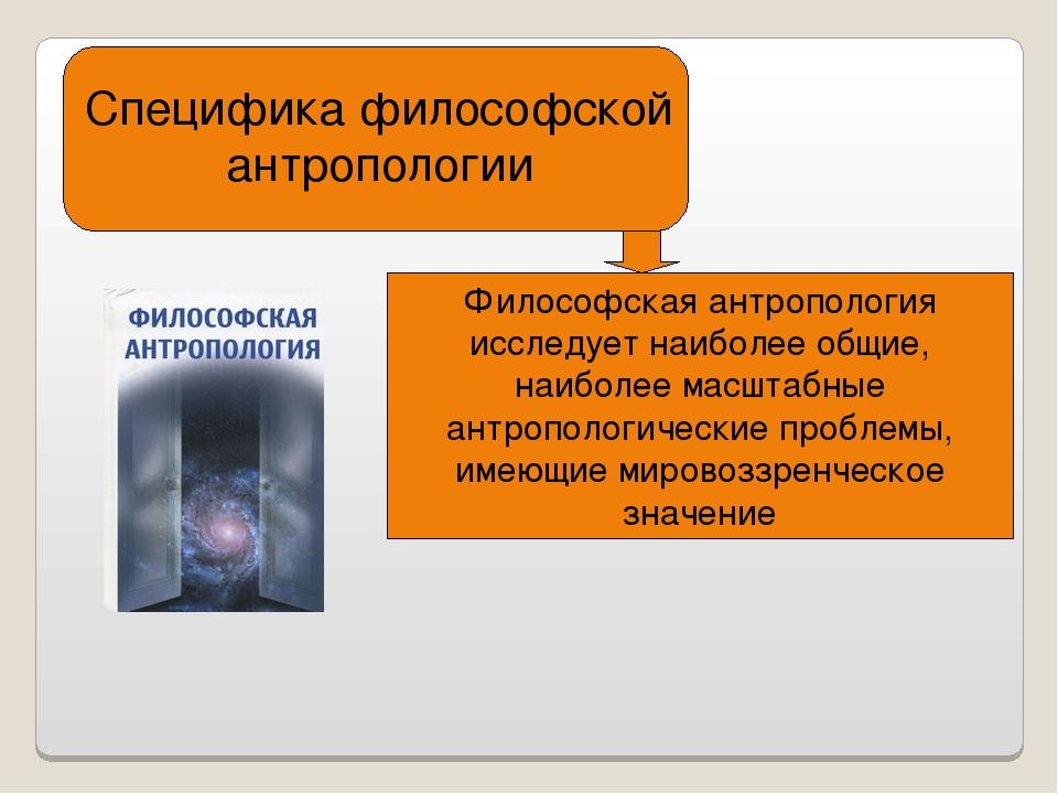 Специфика философской антропологии Философская антропология исследует наиболе...