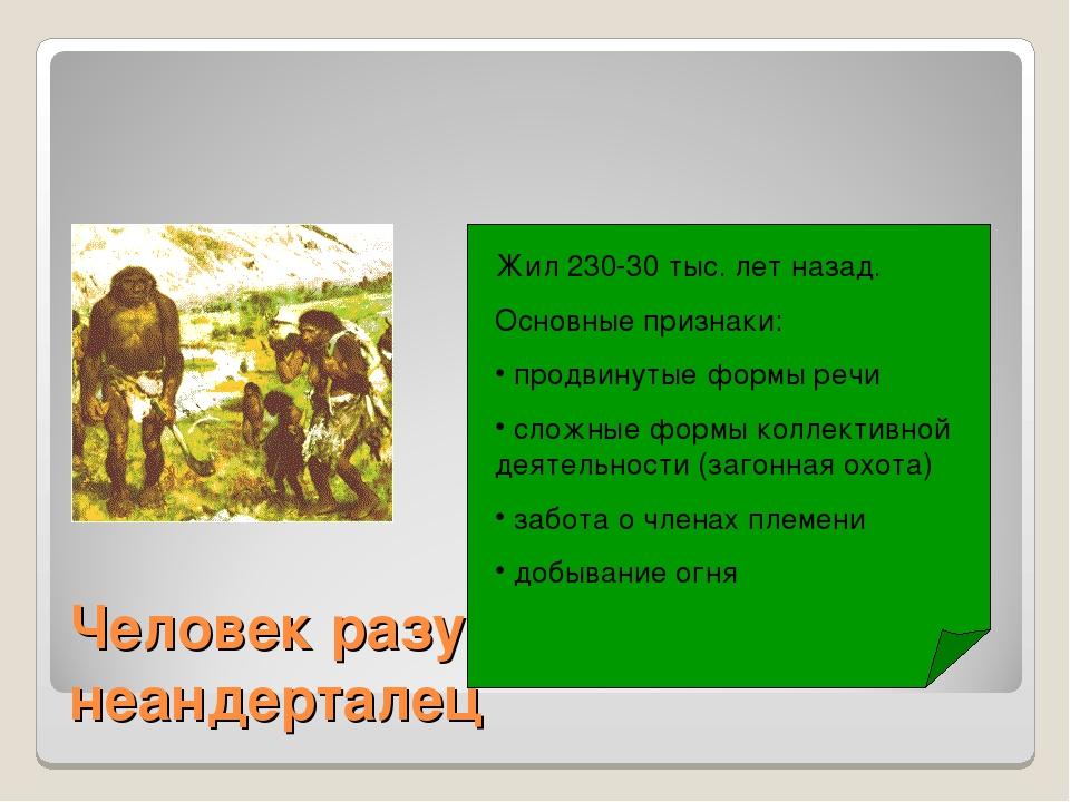 Человек разумный - неандерталец Жил 230-30 тыс. лет назад. Основные признаки:...