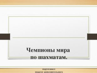 Чемпионы мира по шахматам. подготовил: педагог дополнительного образования Ро