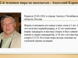 12-й чемпион мира по шахматам - Анатолий Карпов Родился 23.05.1951 в городе З