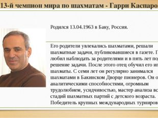 13-й чемпион мира по шахматам - Гарри Каспаров Родился 13.04.1963 в Баку, Рос