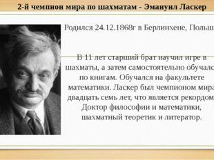 Родился 24.12.1868г в Берлинхене, Польша. В 11 лет старший брат научил игре в