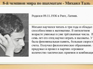 8-й чемпион мира по шахматам - Михаил Таль Родился 09.11.1936 в Риге, Латвия.