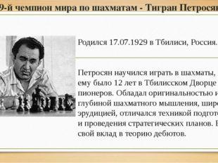 9-й чемпион мира по шахматам - Тигран Петросян Родился 17.07.1929 в Тбилиси,