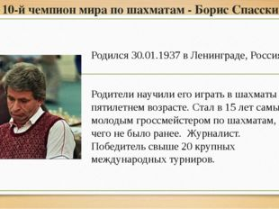 10-й чемпион мира по шахматам - Борис Спасский Родился 30.01.1937 в Ленинград