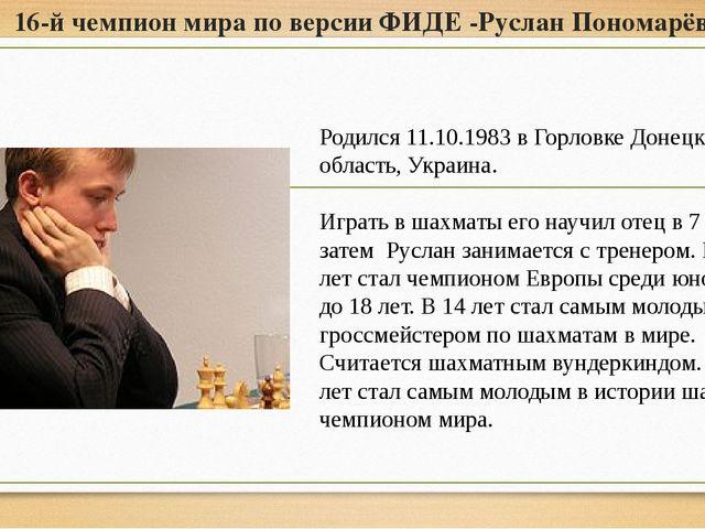 16-й чемпион мира по версии ФИДЕ -Руслан Пономарёв Родился 11.10.1983 в Горло...