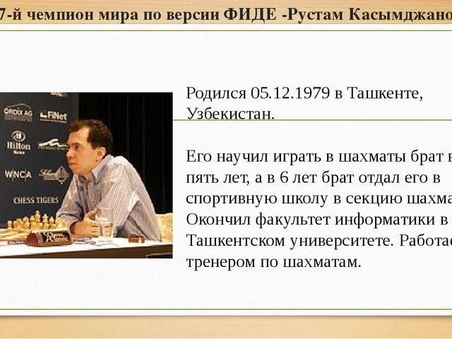 17-й чемпион мира по версии ФИДЕ -Рустам Касымджанов Родился 05.12.1979 в Таш...