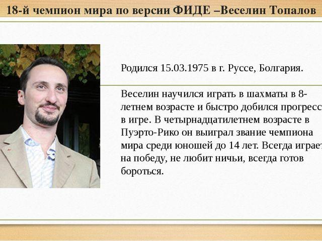 18-й чемпион мира по версии ФИДЕ –Веселин Топалов Родился 15.03.1975 в г. Рус...