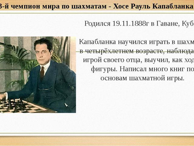 Родился 19.11.1888г в Гаване, Куба. Капабланка научился играть в шахматы в че...